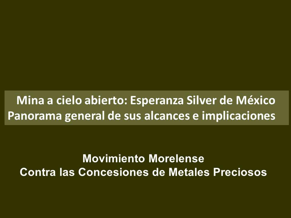 . Mina a cielo abierto: Esperanza Silver de México Panorama general de sus alcances e implicaciones Movimiento Morelense Contra las Concesiones de Met