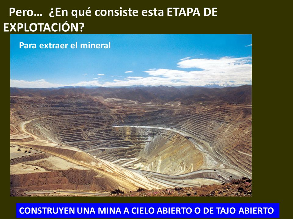. Pero… ¿En qué consiste esta ETAPA DE EXPLOTACIÓN? CONSTRUYEN UNA MINA A CIELO ABIERTO O DE TAJO ABIERTO Para extraer el mineral