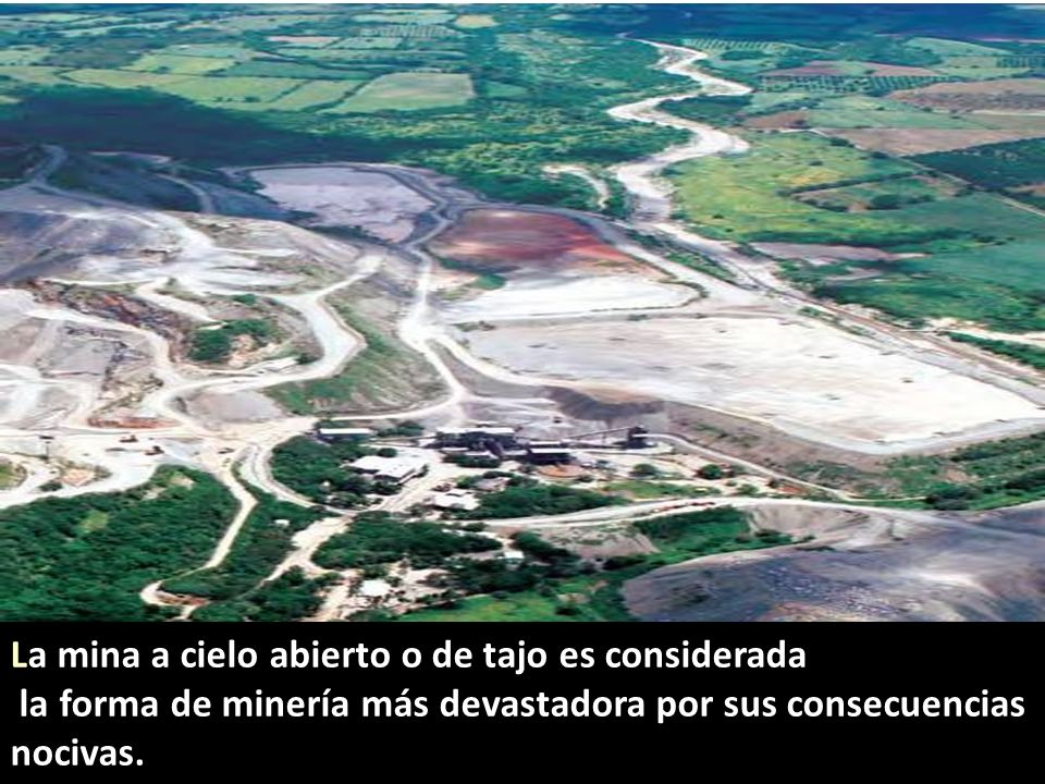 consideradas como la forma de minería más devastadora por sus consecuencias nocivas. 56 La mina a cielo abierto o de tajo es considerada la forma de m