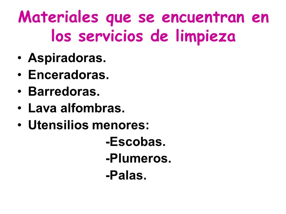 Materiales que se encuentran en los servicios de limpieza Aspiradoras. Enceradoras. Barredoras. Lava alfombras. Utensilios menores: -Escobas. -Plumero