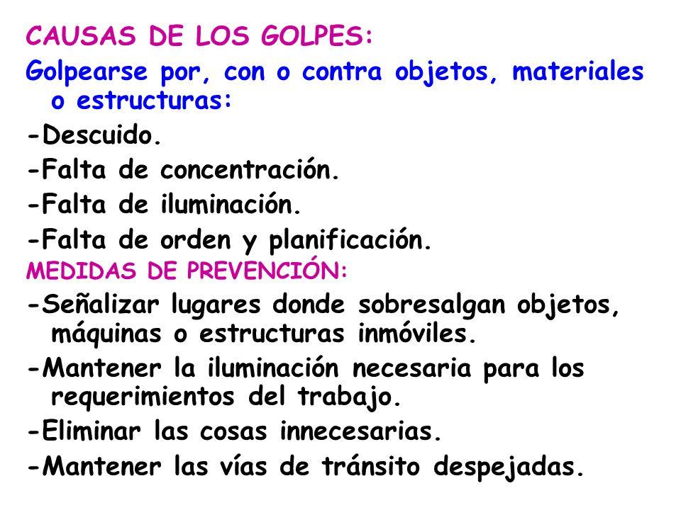 CAUSAS DE LOS GOLPES: Golpearse por, con o contra objetos, materiales o estructuras: -Descuido. -Falta de concentración. -Falta de iluminación. -Falta