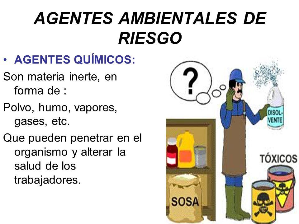AGENTES AMBIENTALES DE RIESGO AGENTES QUÍMICOS: Son materia inerte, en forma de : Polvo, humo, vapores, gases, etc. Que pueden penetrar en el organism