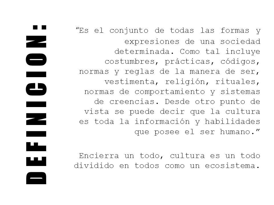 D E F I N I C I O N : Es el conjunto de todas las formas y expresiones de una sociedad determinada. Como tal incluye costumbres, prácticas, códigos, n