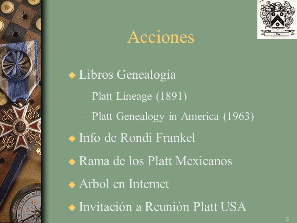 3 Acciones u Libros Genealogía –Platt Lineage (1891) –Platt Genealogy in America (1963) u Info de Rondi Frankel u Rama de los Platt Mexicanos u Arbol en Internet u Invitación a Reunión Platt USA