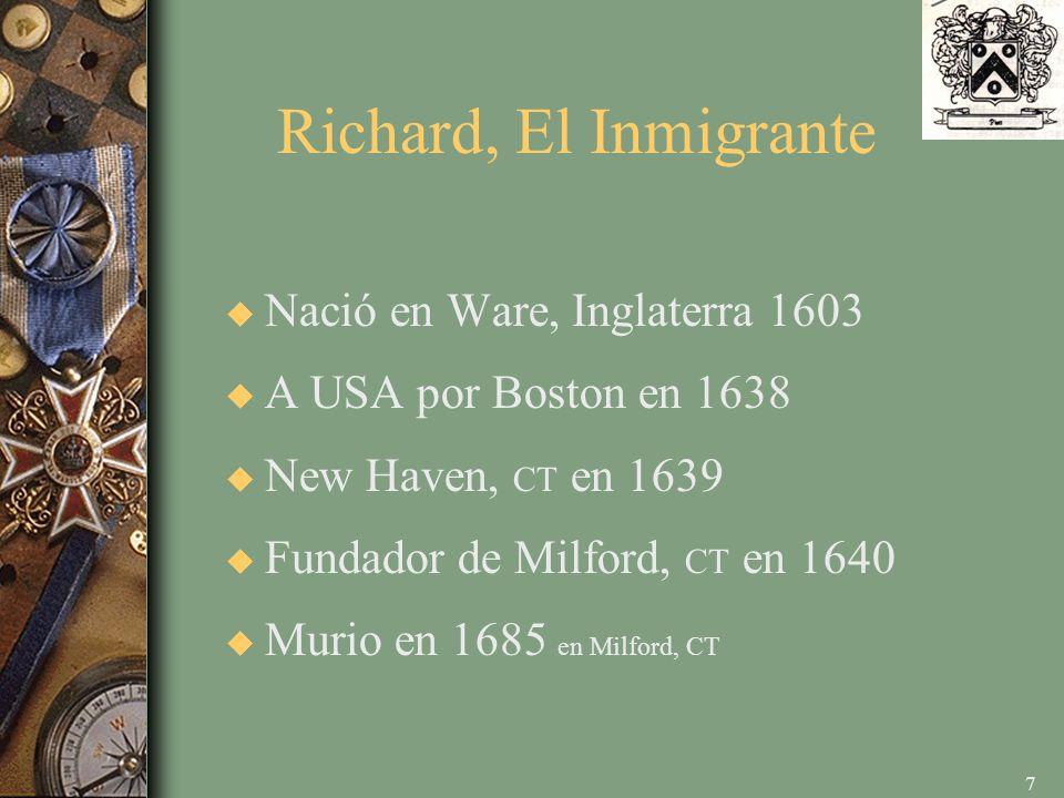 7 Richard, El Inmigrante u Nació en Ware, Inglaterra 1603 u A USA por Boston en 1638 u New Haven, CT en 1639 u Fundador de Milford, CT en 1640 u Murio en 1685 en Milford, CT