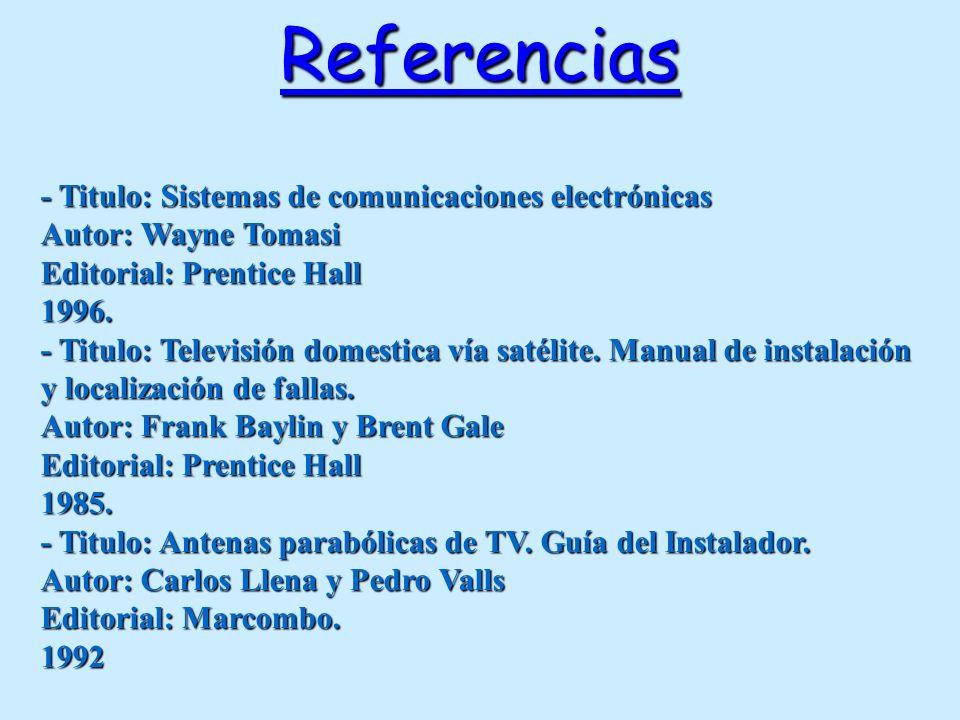 Referencias - Titulo: Sistemas de comunicaciones electrónicas Autor: Wayne Tomasi Editorial: Prentice Hall 1996. - Titulo: Televisión domestica vía sa