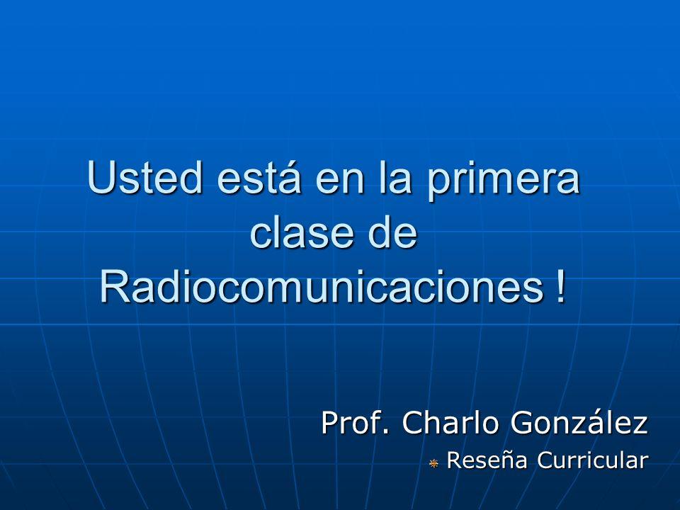 Usted está en la primera clase de Radiocomunicaciones ! Prof. Charlo González Reseña Curricular Reseña Curricular