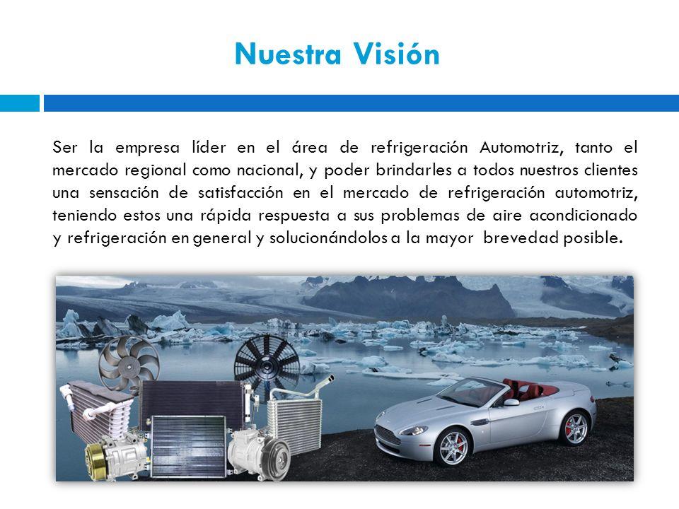 Nuestra Visión Ser la empresa líder en el área de refrigeración Automotriz, tanto el mercado regional como nacional, y poder brindarles a todos nuestr