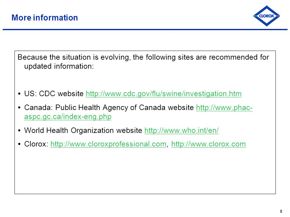 8 More information Because the situation is evolving, the following sites are recommended for updated information: US: CDC website http://www.cdc.gov/flu/swine/investigation.htmhttp://www.cdc.gov/flu/swine/investigation.htm Canada: Public Health Agency of Canada website http://www.phac- aspc.gc.ca/index-eng.phphttp://www.phac- aspc.gc.ca/index-eng.php World Health Organization website http://www.who.int/en/http://www.who.int/en/ Clorox: http://www.cloroxprofessional.com, http://www.clorox.comhttp://www.cloroxprofessional.comhttp://www.clorox.com