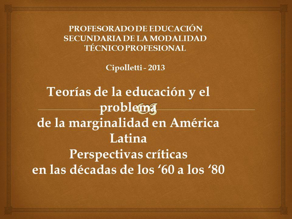Teorías de la educación y el problema de la marginalidad en América Latina Perspectivas críticas en las décadas de los 60 a los 80 PROFESORADO DE EDUC