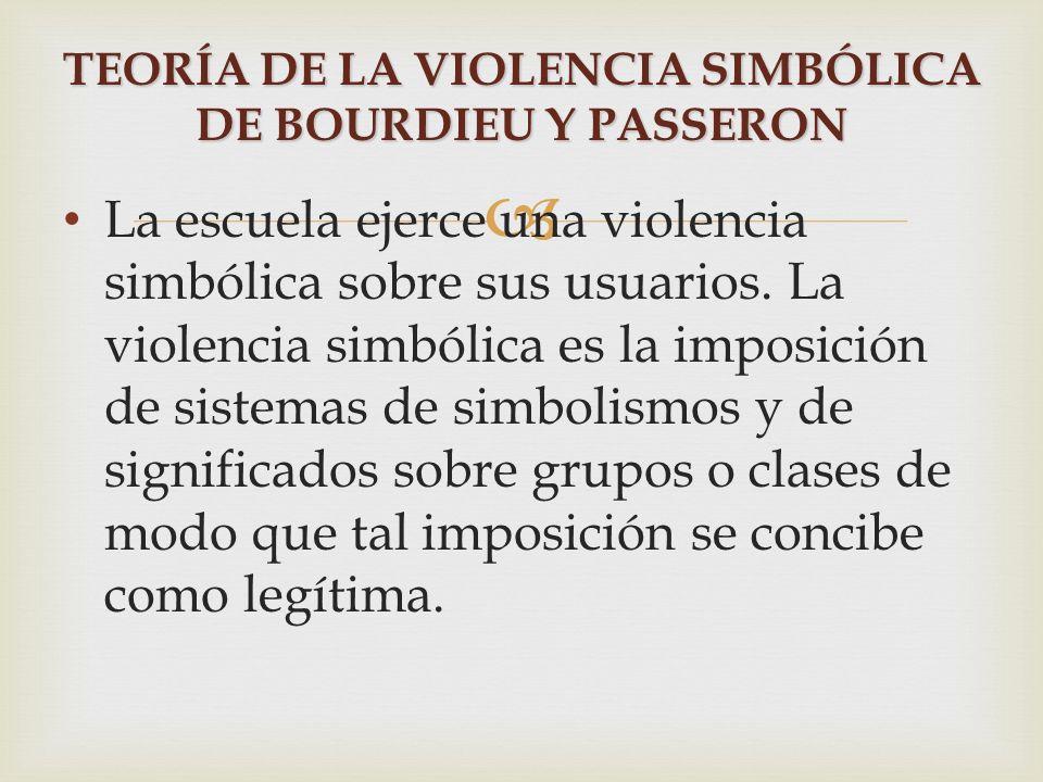 La escuela ejerce una violencia simbólica sobre sus usuarios. La violencia simbólica es la imposición de sistemas de simbolismos y de significados sob