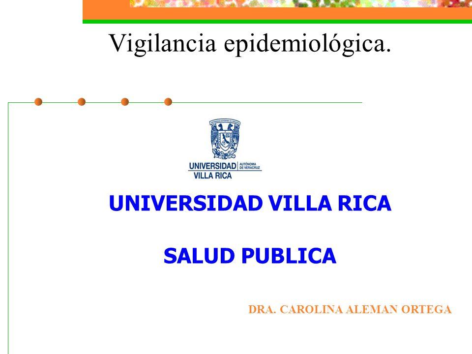 Vigilancia epidemiológica. UNIVERSIDAD VILLA RICA SALUD PUBLICA DRA. CAROLINA ALEMAN ORTEGA