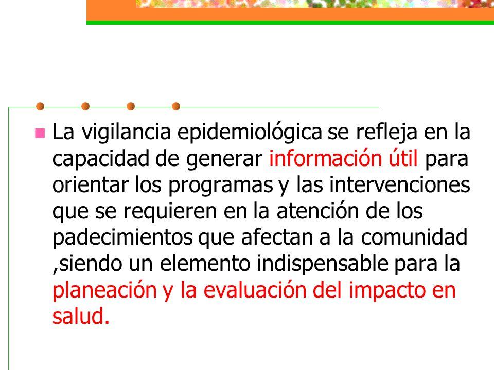 La vigilancia epidemiológica se refleja en la capacidad de generar información útil para orientar los programas y las intervenciones que se requieren