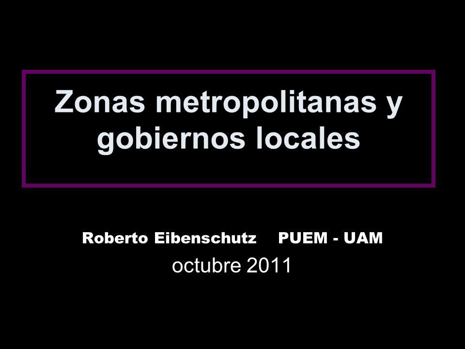 Zonas metropolitanas y gobiernos locales Roberto Eibenschutz PUEM - UAM octubre 2011