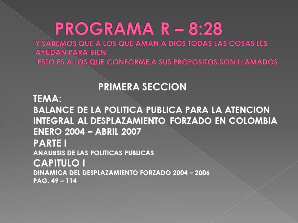 PRIMERA SECCION TEMA: BALANCE DE LA POLITICA PUBLICA PARA LA ATENCION INTEGRAL AL DESPLAZAMIENTO FORZADO EN COLOMBIA ENERO 2004 – ABRIL 2007 PARTE I A