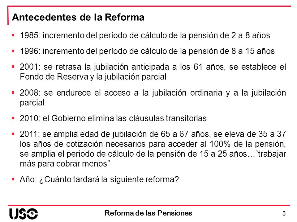 3 Reforma de las Pensiones Antecedentes de la Reforma 1985: incremento del período de cálculo de la pensión de 2 a 8 años 1996: incremento del período