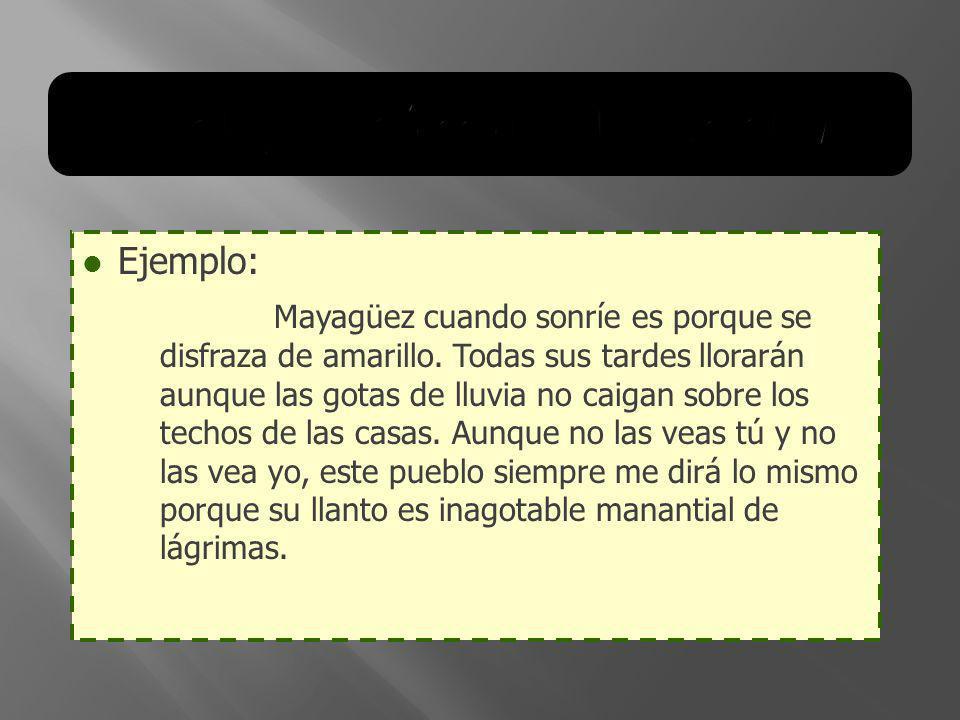 Ejemplo: Mayagüez cuando sonríe es porque se disfraza de amarillo. Todas sus tardes llorarán aunque las gotas de lluvia no caigan sobre los techos de
