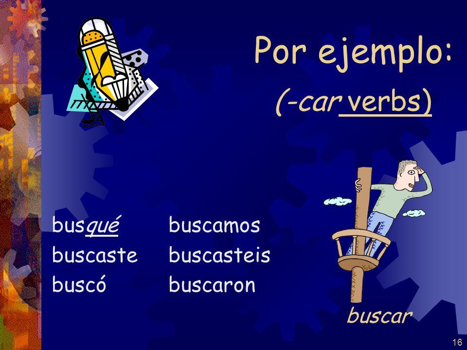 15 The yo form of the pretérito changes to conserve the sound of the infinitive: -car -gar -zar -qué -gué -cé tocé jugé comenzé