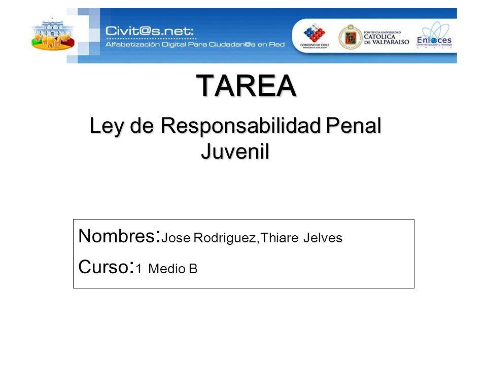 TAREA Nombres : Jose Rodriguez,Thiare Jelves Curso : 1 Medio B Ley de Responsabilidad Penal Juvenil