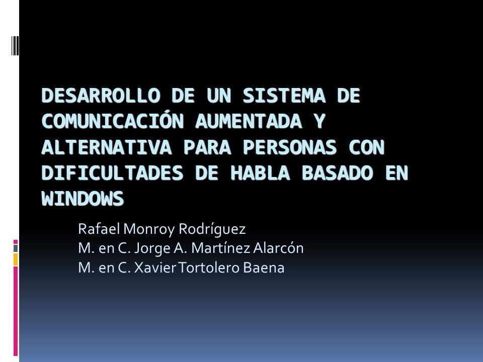 DESARROLLO DE UN SISTEMA DE COMUNICACIÓN AUMENTADA Y ALTERNATIVA PARA PERSONAS CON DIFICULTADES DE HABLA BASADO EN WINDOWS Rafael Monroy Rodríguez M.