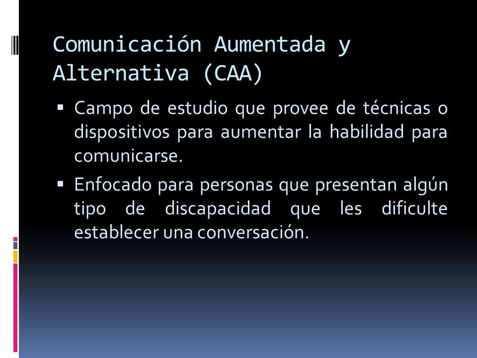 Comunicación Aumentada y Alternativa (CAA) Campo de estudio que provee de técnicas o dispositivos para aumentar la habilidad para comunicarse. Enfocad