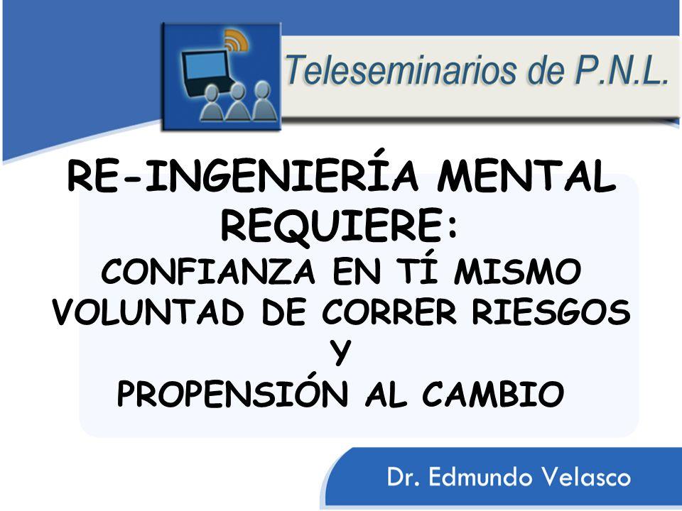 RE-INGENIERÍA MENTAL REQUIERE: CONFIANZA EN TÍ MISMO VOLUNTAD DE CORRER RIESGOS Y PROPENSIÓN AL CAMBIO
