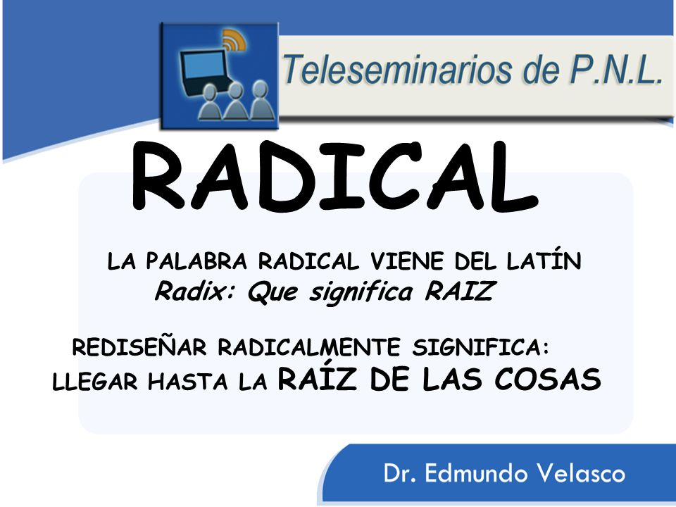 LA PALABRA RADICAL VIENE DEL LATÍN Radix: Que significa RAIZ REDISEÑAR RADICALMENTE SIGNIFICA: LLEGAR HASTA LA RAÍZ DE LAS COSAS