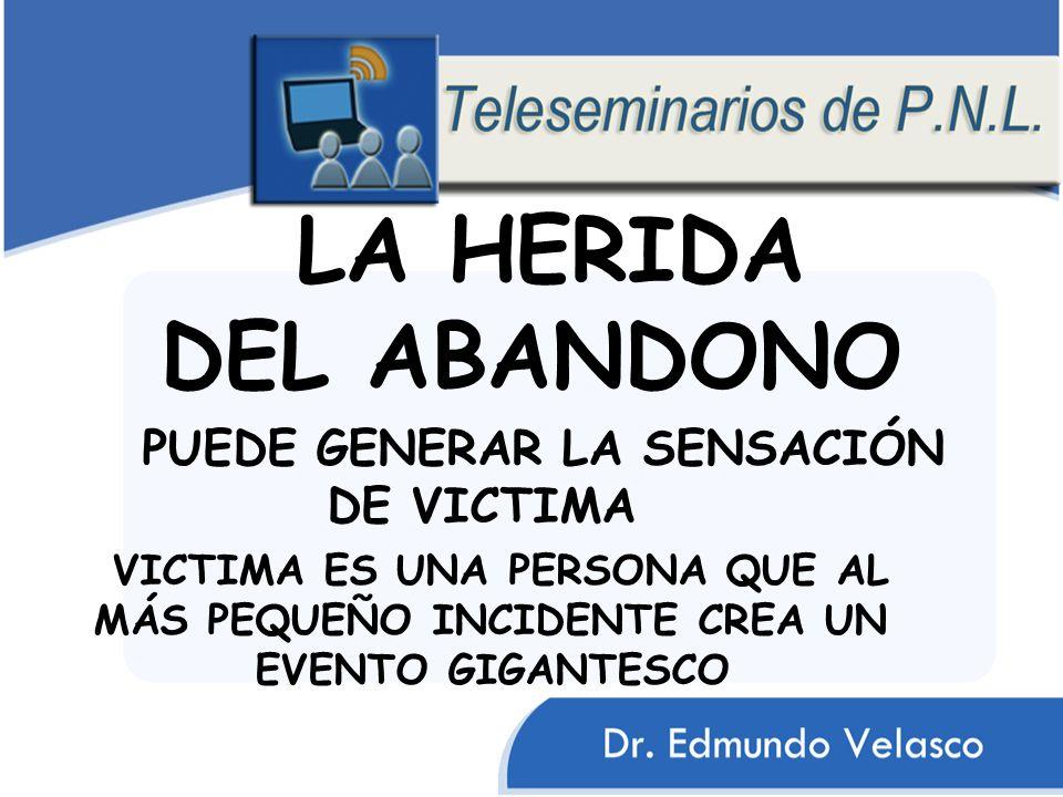 LA HERIDA DEL ABANDONO PUEDE GENERAR LA SENSACIÓN DE VICTIMA VICTIMA ES UNA PERSONA QUE AL MÁS PEQUEÑO INCIDENTE CREA UN EVENTO GIGANTESCO