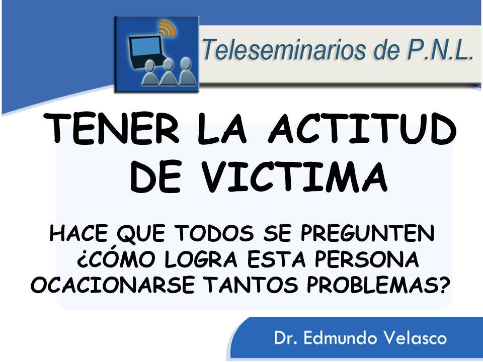 TENER LA ACTITUD DE VICTIMA HACE QUE TODOS SE PREGUNTEN ¿CÓMO LOGRA ESTA PERSONA OCACIONARSE TANTOS PROBLEMAS?