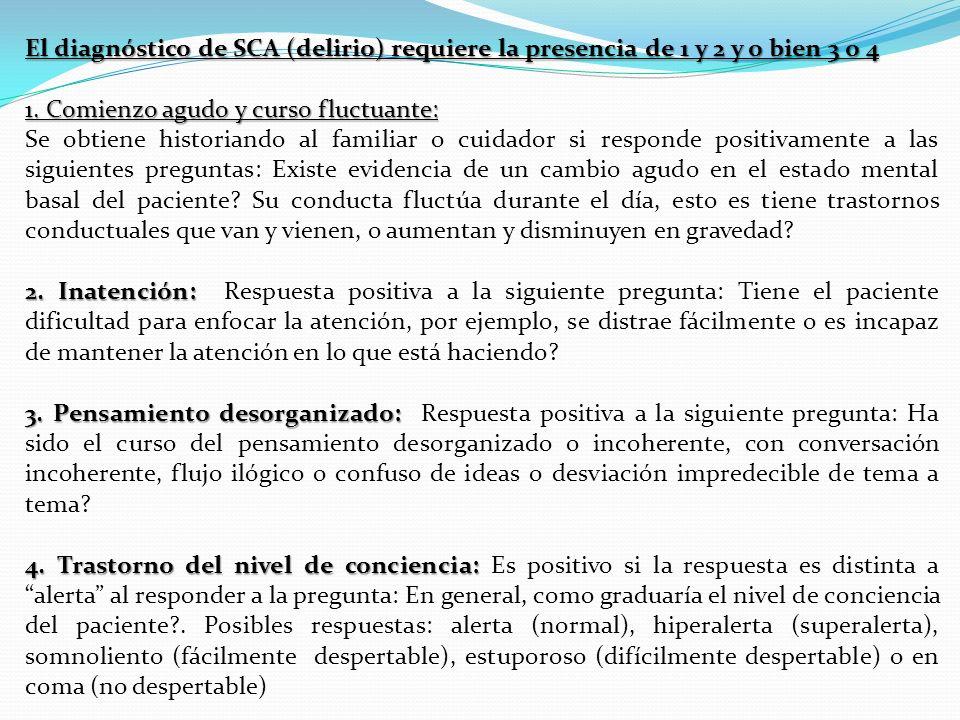 El diagnóstico de SCA (delirio) requiere la presencia de 1 y 2 y o bien 3 o 4 1. Comienzo agudo y curso fluctuante: Se obtiene historiando al familiar