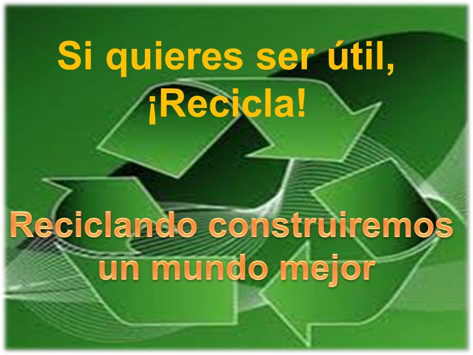 Si quieres ser útil, ¡Recicla!