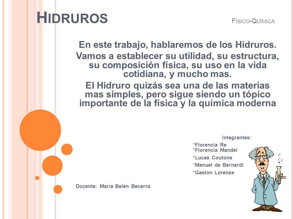 H IDRUROS F ÍSICO -Q UÍMICA En este trabajo, hablaremos de los Hidruros. Vamos a establecer su utilidad, su estructura, su composición física, su uso