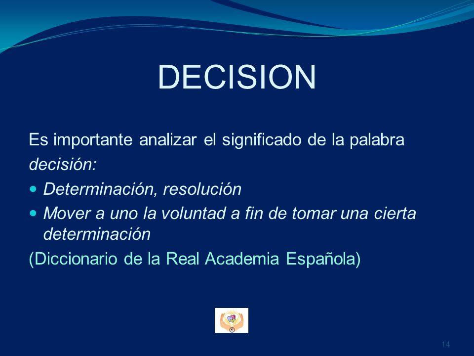 DECISION Es importante analizar el significado de la palabra decisión: Determinación, resolución Mover a uno la voluntad a fin de tomar una cierta det