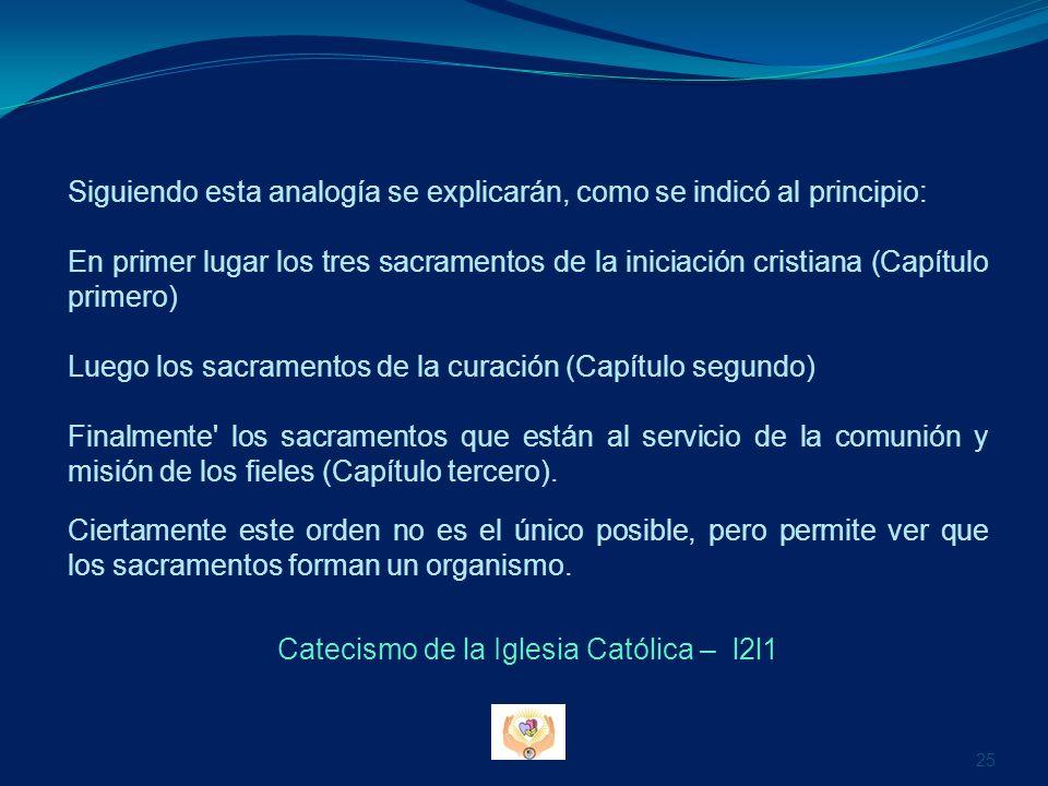 Siguiendo esta analogía se explicarán, como se indicó al principio: En primer lugar los tres sacramentos de la iniciación cristiana (Capítulo primero)