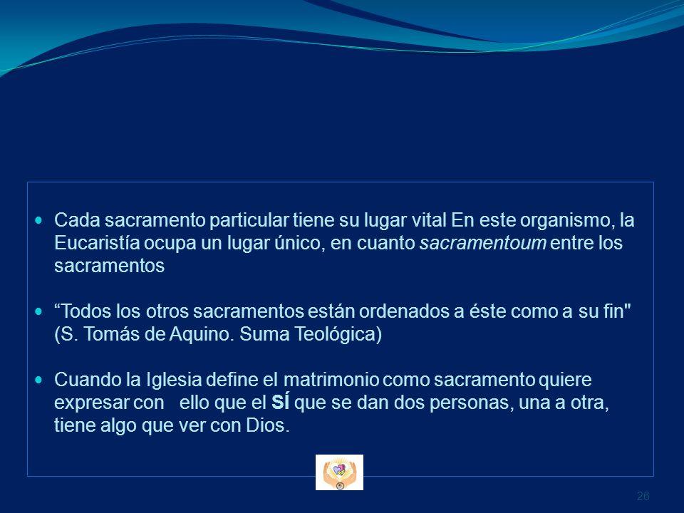 Cada sacramento particular tiene su lugar vital En este organismo, la Eucaristía ocupa un lugar único, en cuanto sacramentoum entre los sacramentos To