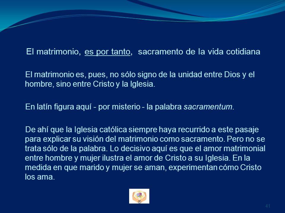 EI matrimonio, es por tanto, sacramento de Ia vida cotidiana El matrimonio es, pues, no sólo signo de la unidad entre Dios y el hombre, sino entre Cri