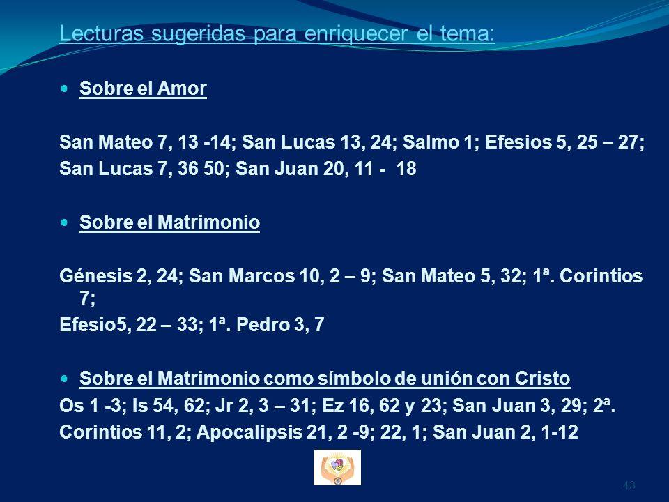 Lecturas sugeridas para enriquecer el tema: Sobre el Amor San Mateo 7, 13 -14; San Lucas 13, 24; Salmo 1; Efesios 5, 25 – 27; San Lucas 7, 36 50; San