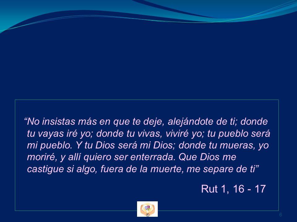 No insistas más en que te deje, alejándote de ti; donde tu vayas iré yo; donde tu vivas, viviré yo; tu pueblo será mi pueblo. Y tu Dios será mi Dios;