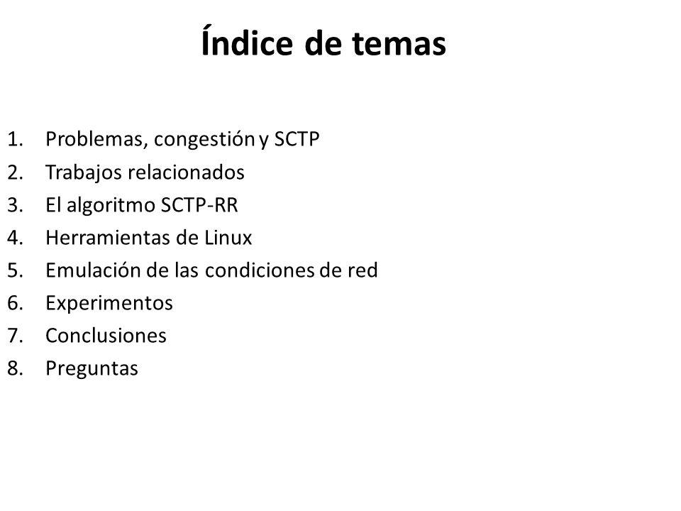 Índice de temas 1.Problemas, congestión y SCTP 2.Trabajos relacionados 3.El algoritmo SCTP-RR 4.Herramientas de Linux 5.Emulación de las condiciones d