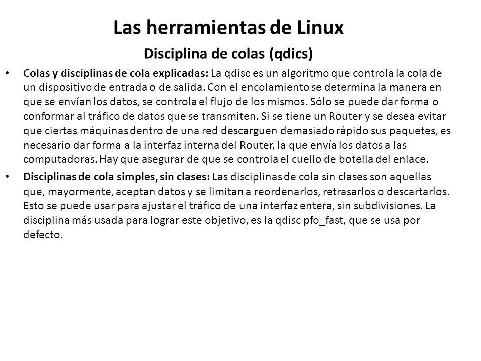 Las herramientas de Linux Disciplina de colas (qdics) Colas y disciplinas de cola explicadas: La qdisc es un algoritmo que controla la cola de un disp