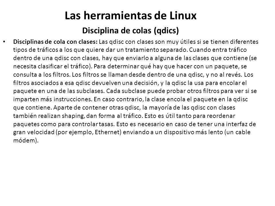 Las herramientas de Linux Disciplina de colas (qdics) Disciplinas de cola con clases: Las qdisc con clases son muy útiles si se tienen diferentes tipo