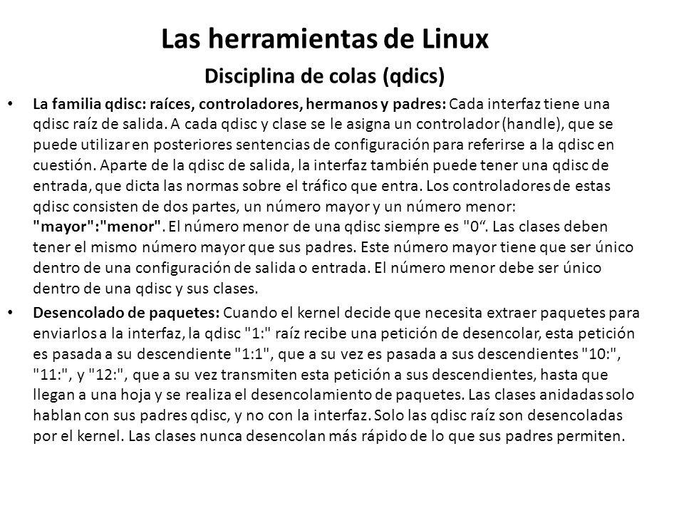 Las herramientas de Linux Disciplina de colas (qdics) La familia qdisc: raíces, controladores, hermanos y padres: Cada interfaz tiene una qdisc raíz d