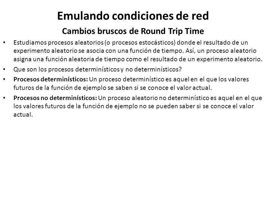 Emulando condiciones de red Cambios bruscos de Round Trip Time Estudiamos procesos aleatorios (o procesos estocásticos) donde el resultado de un exper