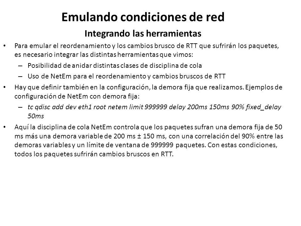 Emulando condiciones de red Integrando las herramientas Para emular el reordenamiento y los cambios brusco de RTT que sufrirán los paquetes, es necesa