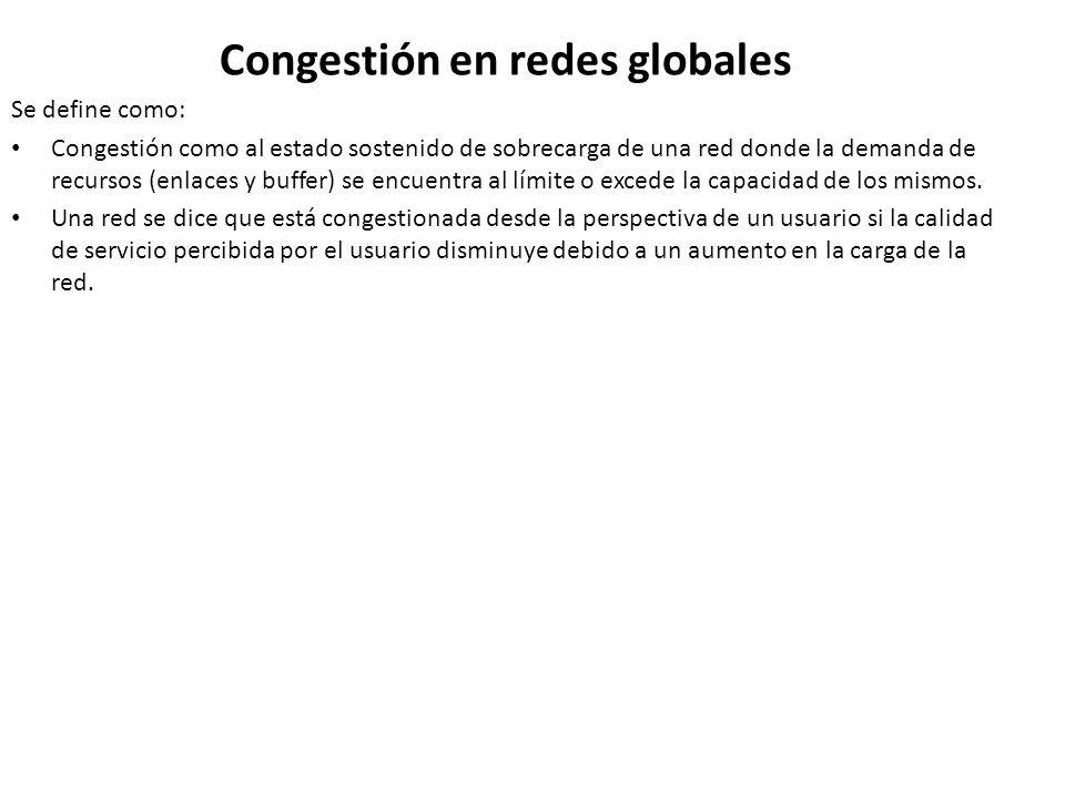 Congestión en redes globales Se define como: Congestión como al estado sostenido de sobrecarga de una red donde la demanda de recursos (enlaces y buff