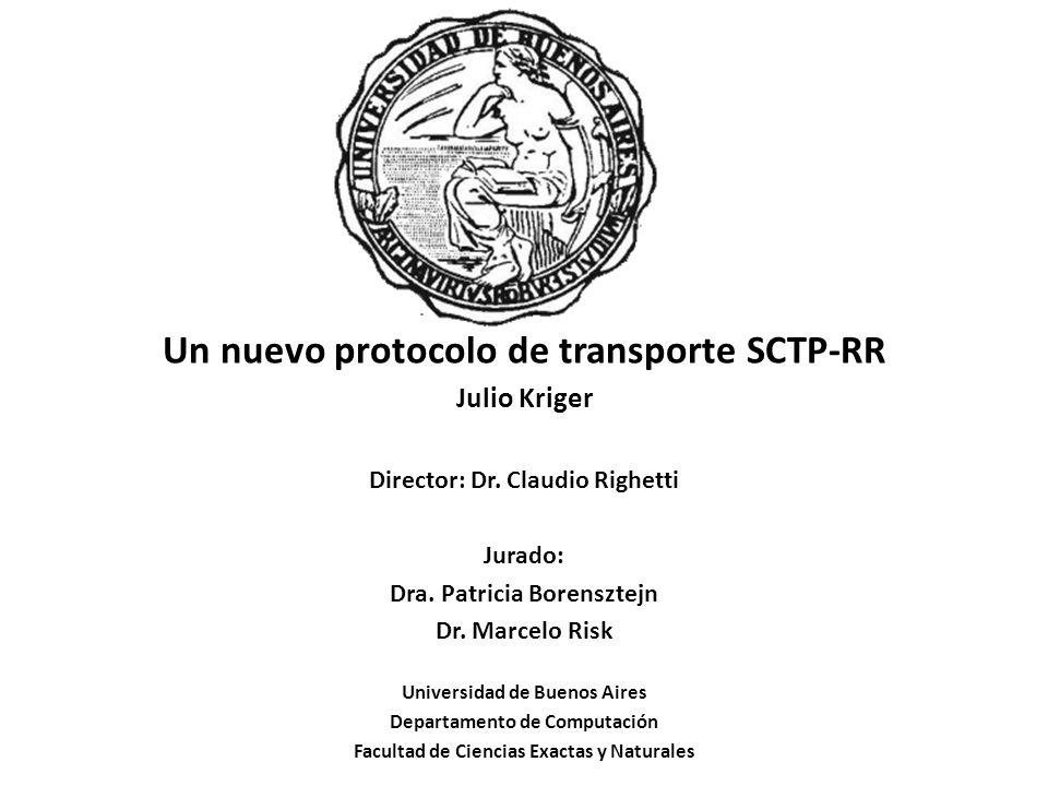 Un nuevo protocolo de transporte SCTP-RR Julio Kriger Director: Dr. Claudio Righetti Jurado: Dra. Patricia Borensztejn Dr. Marcelo Risk Universidad de