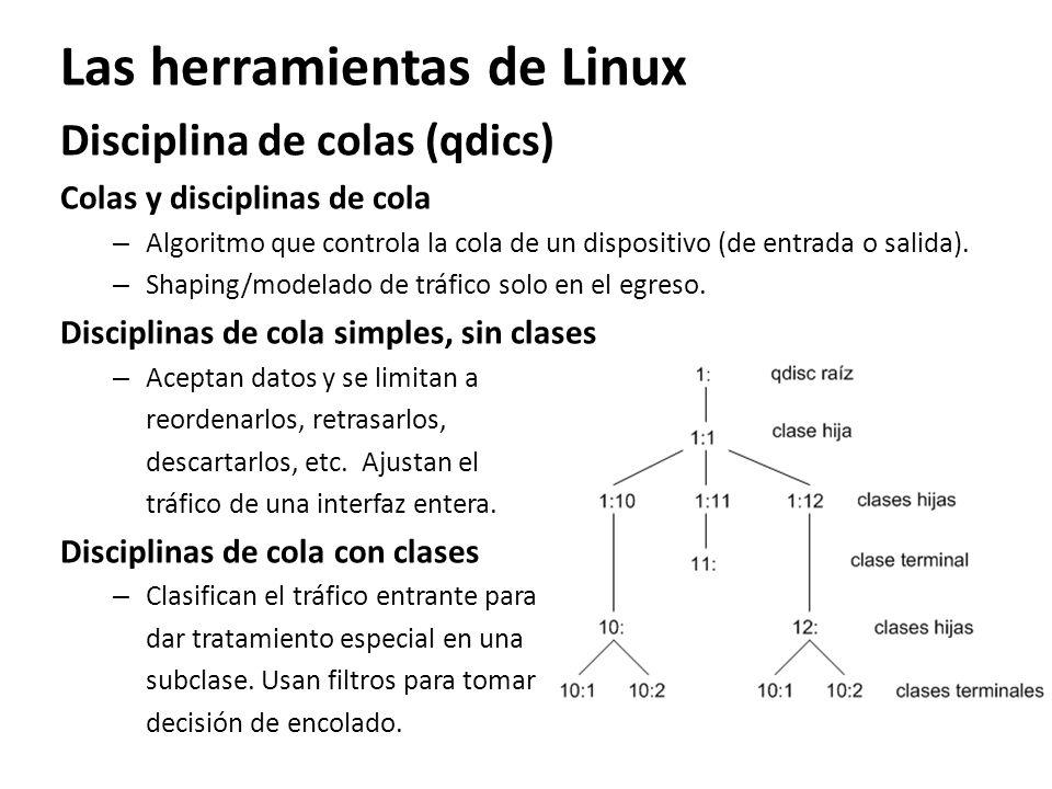 Las herramientas de Linux Disciplina de colas (qdics) Colas y disciplinas de cola – Algoritmo que controla la cola de un dispositivo (de entrada o sal