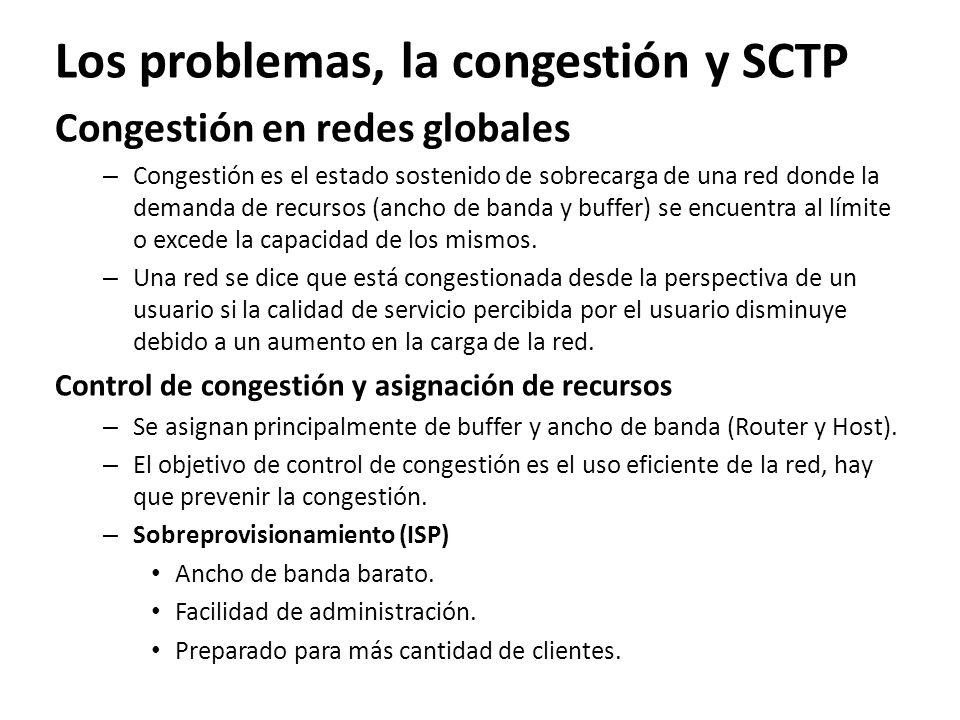 Los problemas, la congestión y SCTP Congestión en redes globales – Congestión es el estado sostenido de sobrecarga de una red donde la demanda de recu
