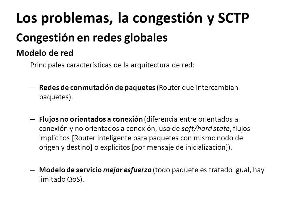 Los problemas, la congestión y SCTP Congestión en redes globales Modelo de red Principales características de la arquitectura de red: – Redes de conmu