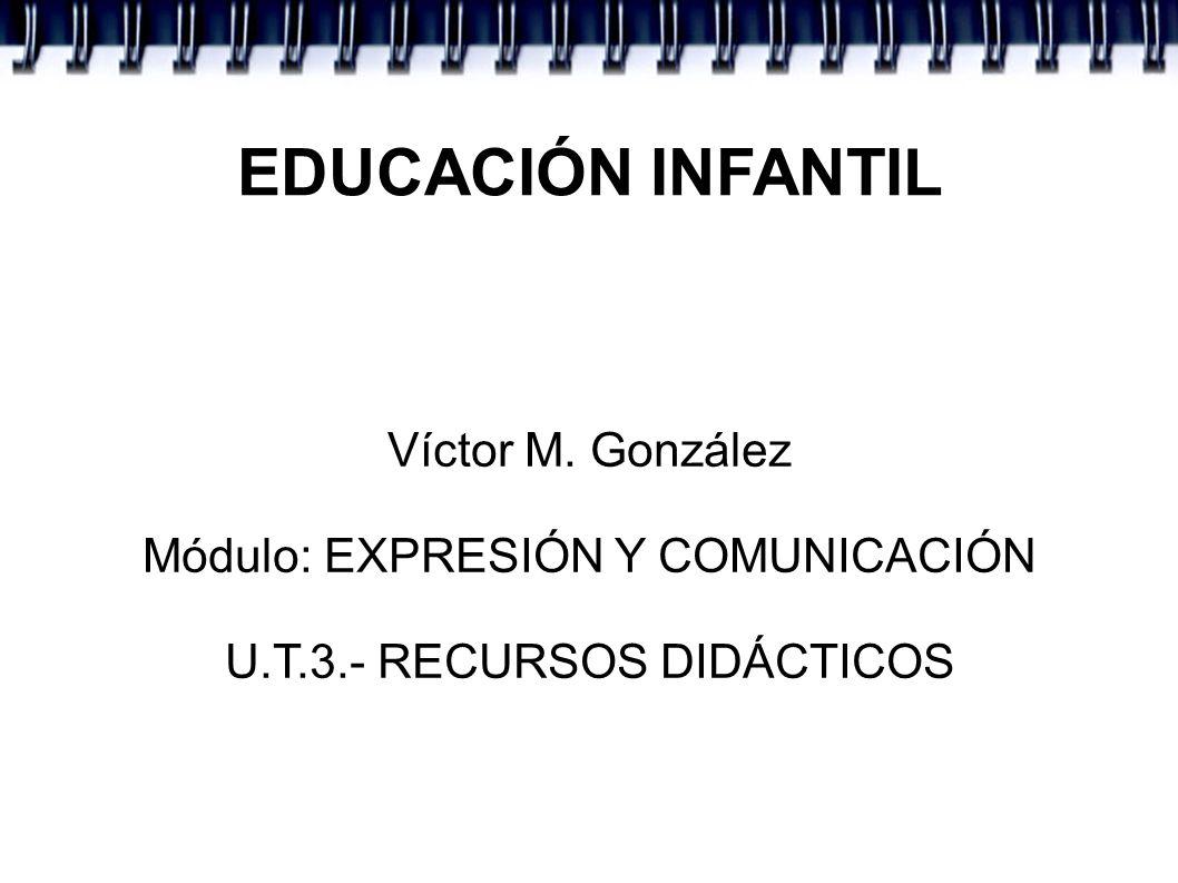 EDUCACIÓN INFANTIL Víctor M. González Módulo: EXPRESIÓN Y COMUNICACIÓN U.T.3.- RECURSOS DIDÁCTICOS